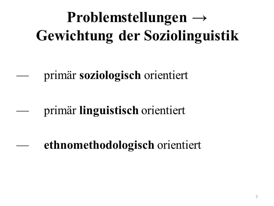 Problemstellungen Gewichtung der Soziolinguistik primär soziologisch orientiert primär linguistisch orientiert ethnomethodologisch orientiert 3