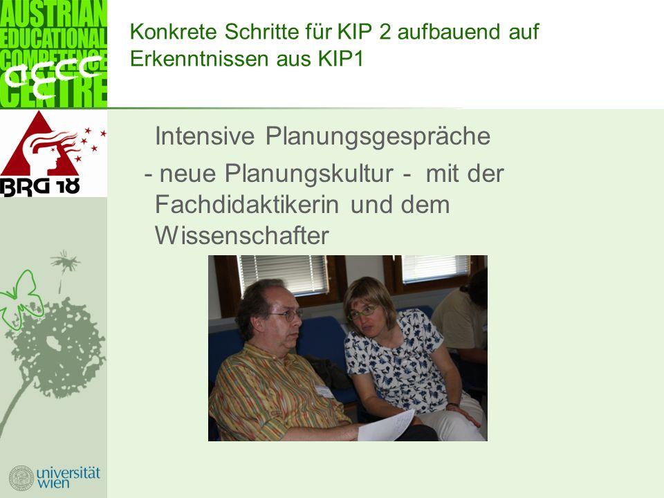 Konkrete Schritte für KIP 2 aufbauend auf Erkenntnissen aus KIP1 Intensive Planungsgespräche - neue Planungskultur - mit der Fachdidaktikerin und dem Wissenschafter