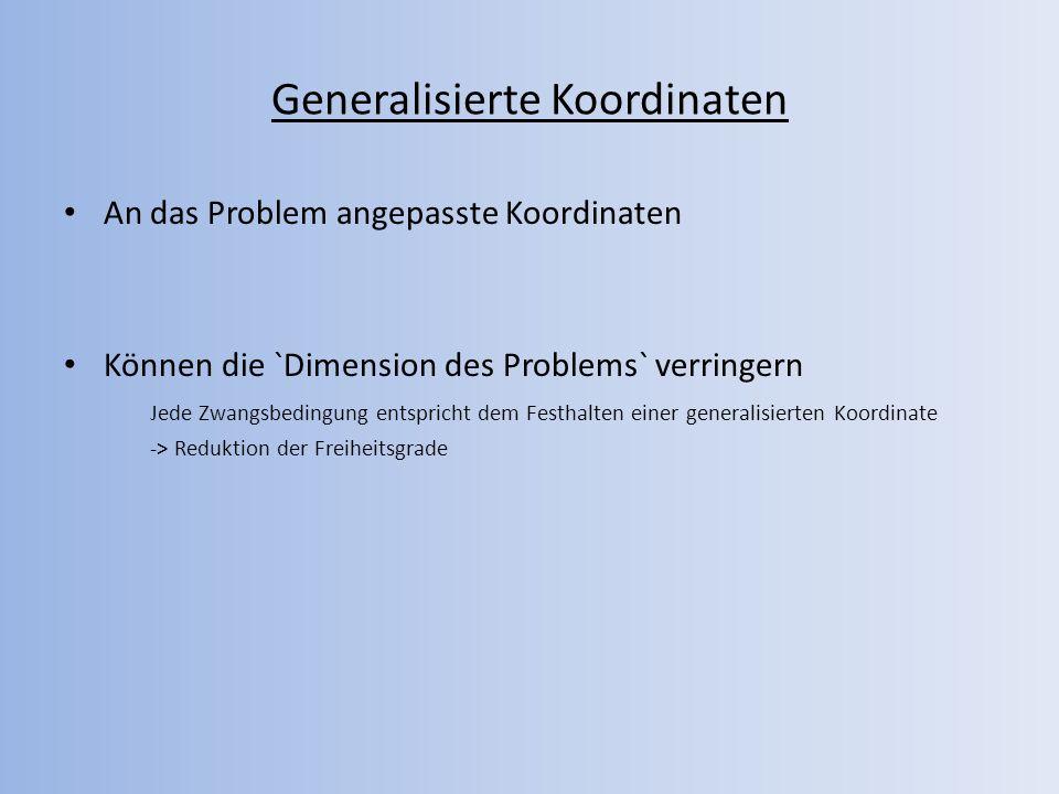 Generalisierte Koordinaten An das Problem angepasste Koordinaten Können die `Dimension des Problems` verringern Jede Zwangsbedingung entspricht dem Fe