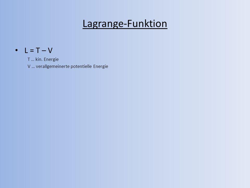 Lagrange-Funktion L = T – V T … kin. Energie V … verallgemeinerte potentielle Energie
