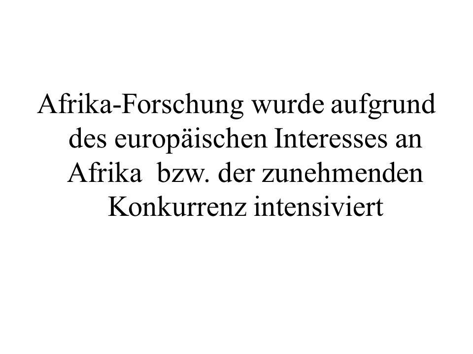 Afrika-Forschung wurde aufgrund des europäischen Interesses an Afrika bzw. der zunehmenden Konkurrenz intensiviert