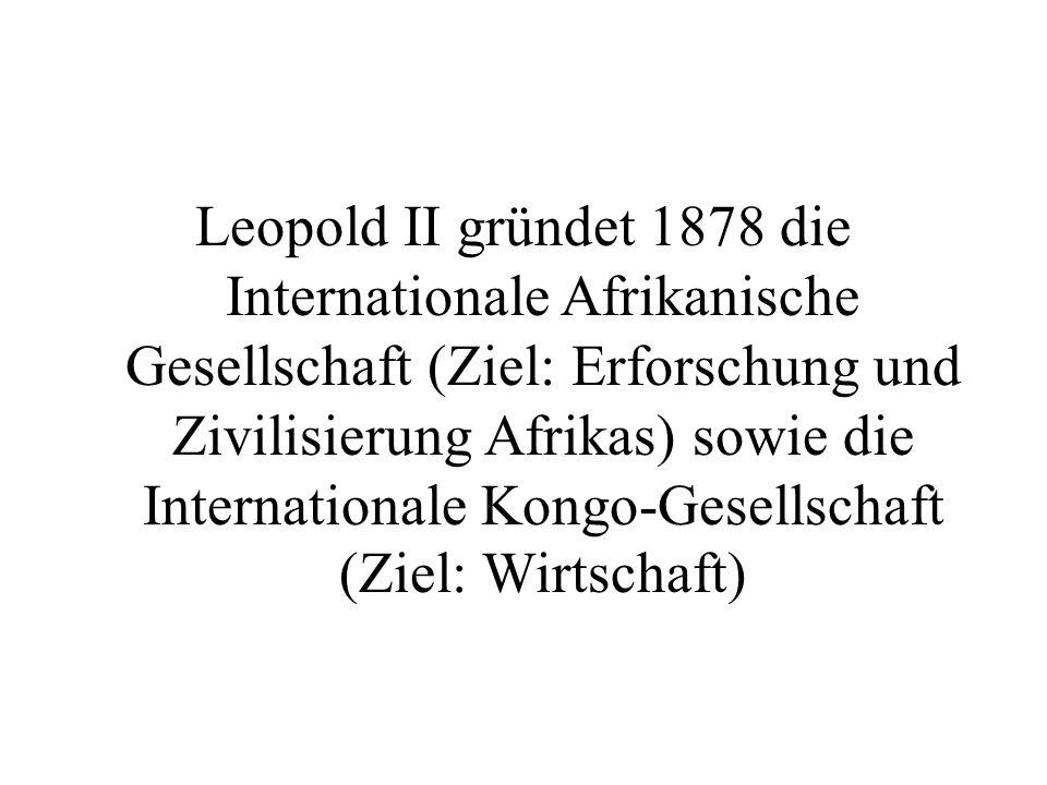 Leopold II gründet 1878 die Internationale Afrikanische Gesellschaft (Ziel: Erforschung und Zivilisierung Afrikas) sowie die Internationale Kongo-Gese