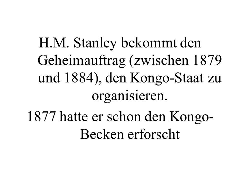 H.M. Stanley bekommt den Geheimauftrag (zwischen 1879 und 1884), den Kongo-Staat zu organisieren. 1877 hatte er schon den Kongo- Becken erforscht