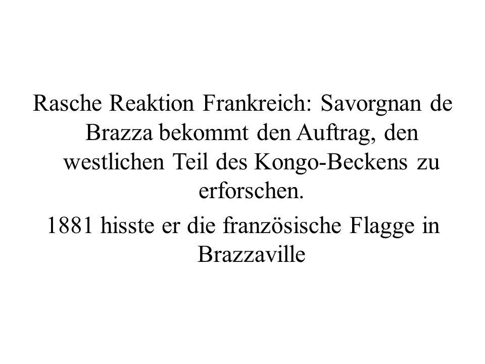 Rasche Reaktion Frankreich: Savorgnan de Brazza bekommt den Auftrag, den westlichen Teil des Kongo-Beckens zu erforschen. 1881 hisste er die französis
