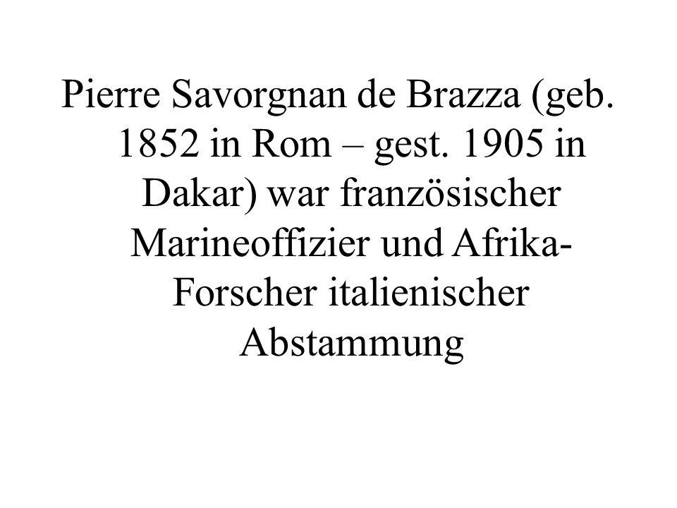Pierre Savorgnan de Brazza (geb. 1852 in Rom – gest. 1905 in Dakar) war französischer Marineoffizier und Afrika- Forscher italienischer Abstammung