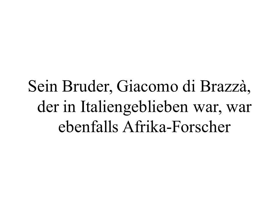 Sein Bruder, Giacomo di Brazzà, der in Italiengeblieben war, war ebenfalls Afrika-Forscher