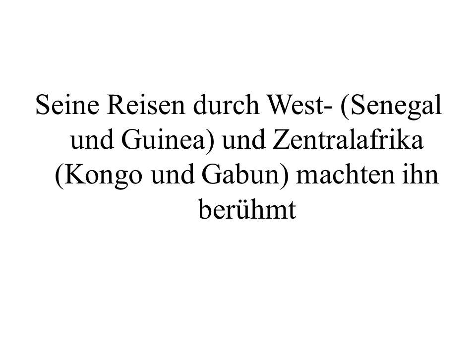 Seine Reisen durch West- (Senegal und Guinea) und Zentralafrika (Kongo und Gabun) machten ihn berühmt
