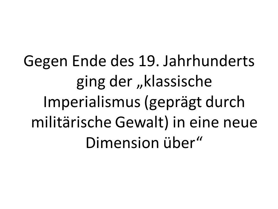 Gegen Ende des 19. Jahrhunderts ging der klassische Imperialismus (geprägt durch militärische Gewalt) in eine neue Dimension über