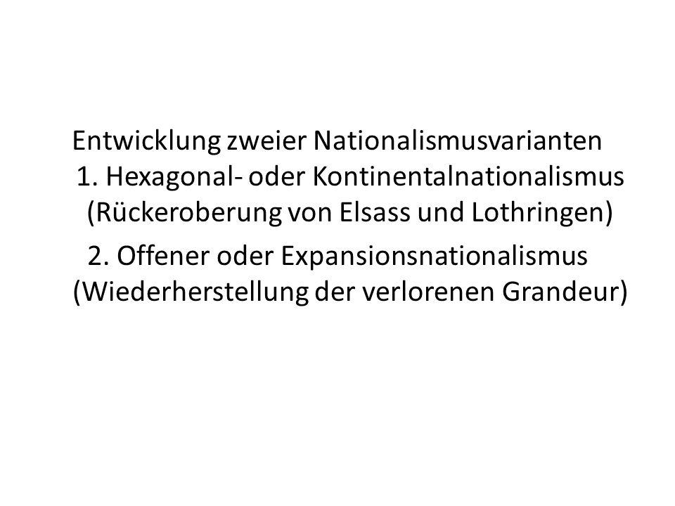 Entwicklung zweier Nationalismusvarianten 1. Hexagonal- oder Kontinentalnationalismus (Rückeroberung von Elsass und Lothringen) 2. Offener oder Expans