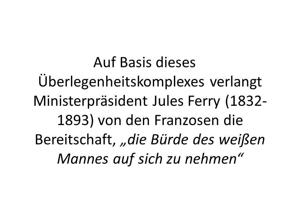 Auf Basis dieses Überlegenheitskomplexes verlangt Ministerpräsident Jules Ferry (1832- 1893) von den Franzosen die Bereitschaft, die Bürde des weißen