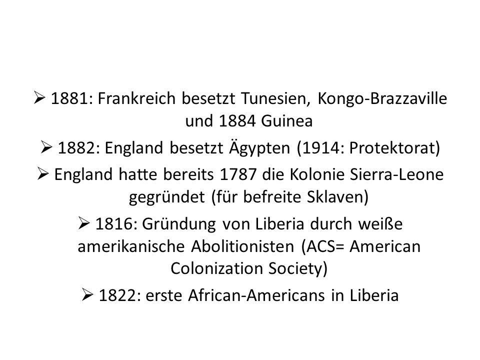 1881: Frankreich besetzt Tunesien, Kongo-Brazzaville und 1884 Guinea 1882: England besetzt Ägypten (1914: Protektorat) England hatte bereits 1787 die