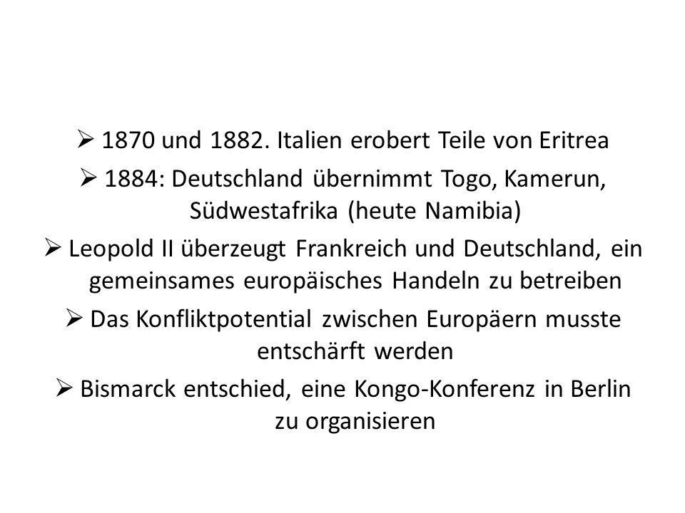 1870 und 1882. Italien erobert Teile von Eritrea 1884: Deutschland übernimmt Togo, Kamerun, Südwestafrika (heute Namibia) Leopold II überzeugt Frankre