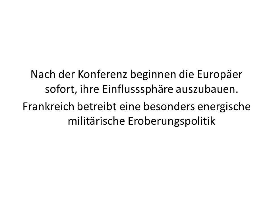 Nach der Konferenz beginnen die Europäer sofort, ihre Einflusssphäre auszubauen. Frankreich betreibt eine besonders energische militärische Eroberungs