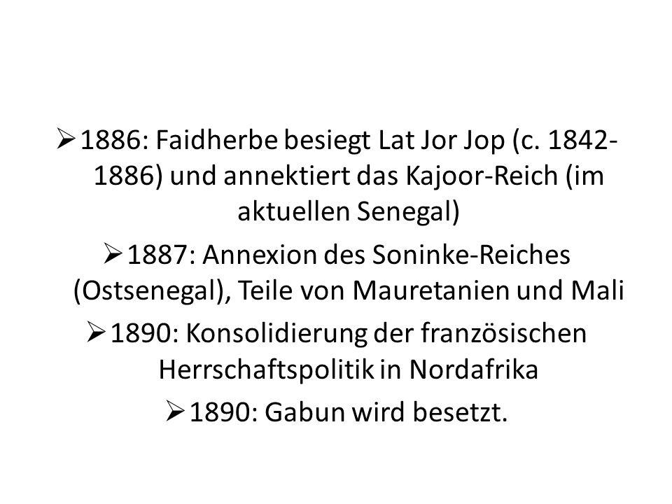 1886: Faidherbe besiegt Lat Jor Jop (c. 1842- 1886) und annektiert das Kajoor-Reich (im aktuellen Senegal) 1887: Annexion des Soninke-Reiches (Ostsene