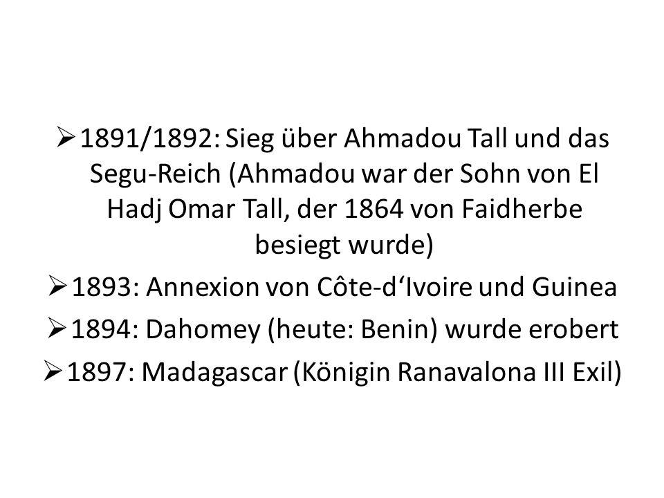 1891/1892: Sieg über Ahmadou Tall und das Segu-Reich (Ahmadou war der Sohn von El Hadj Omar Tall, der 1864 von Faidherbe besiegt wurde) 1893: Annexion