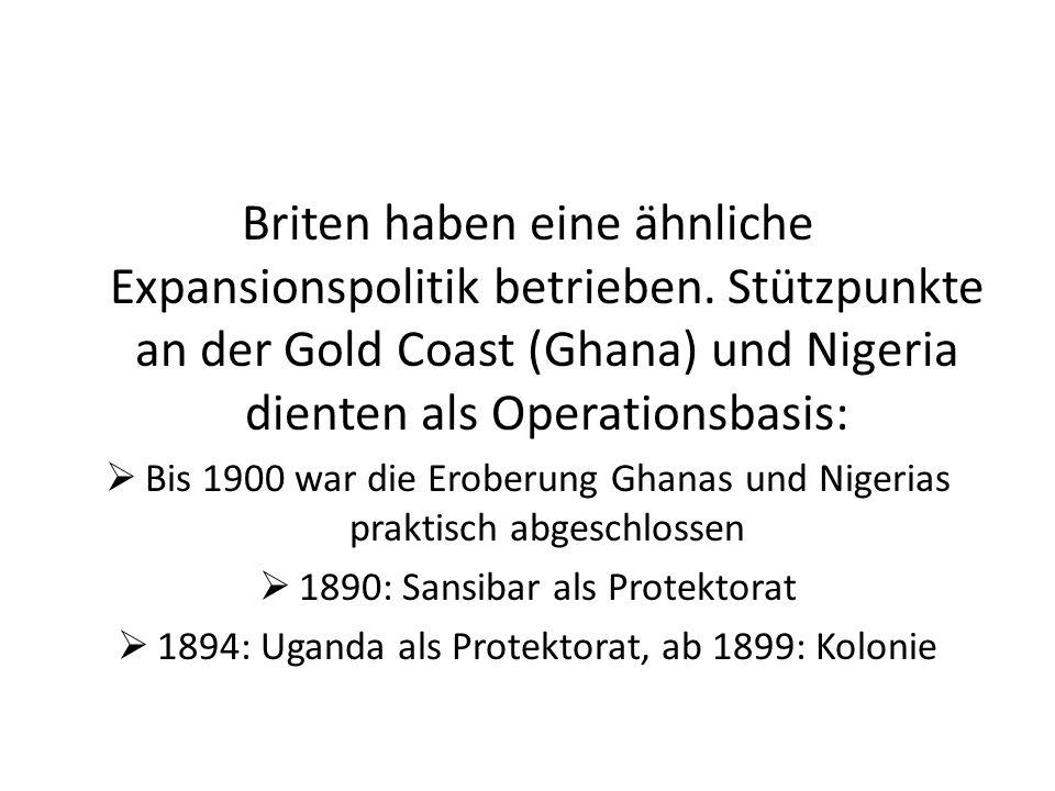 Briten haben eine ähnliche Expansionspolitik betrieben. Stützpunkte an der Gold Coast (Ghana) und Nigeria dienten als Operationsbasis: Bis 1900 war di