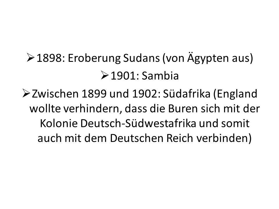 1898: Eroberung Sudans (von Ägypten aus) 1901: Sambia Zwischen 1899 und 1902: Südafrika (England wollte verhindern, dass die Buren sich mit der Koloni