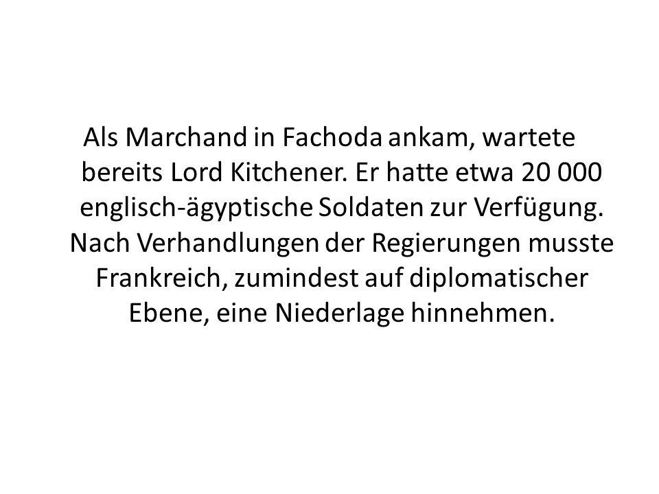 Als Marchand in Fachoda ankam, wartete bereits Lord Kitchener. Er hatte etwa 20 000 englisch-ägyptische Soldaten zur Verfügung. Nach Verhandlungen der
