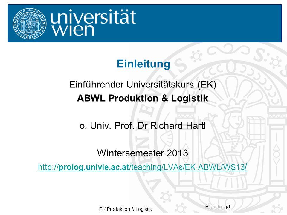 EK Produktion & Logistik Einleitung/1 Einführender Universitätskurs (EK) ABWL Produktion & Logistik o. Univ. Prof. Dr Richard Hartl Wintersemester 201