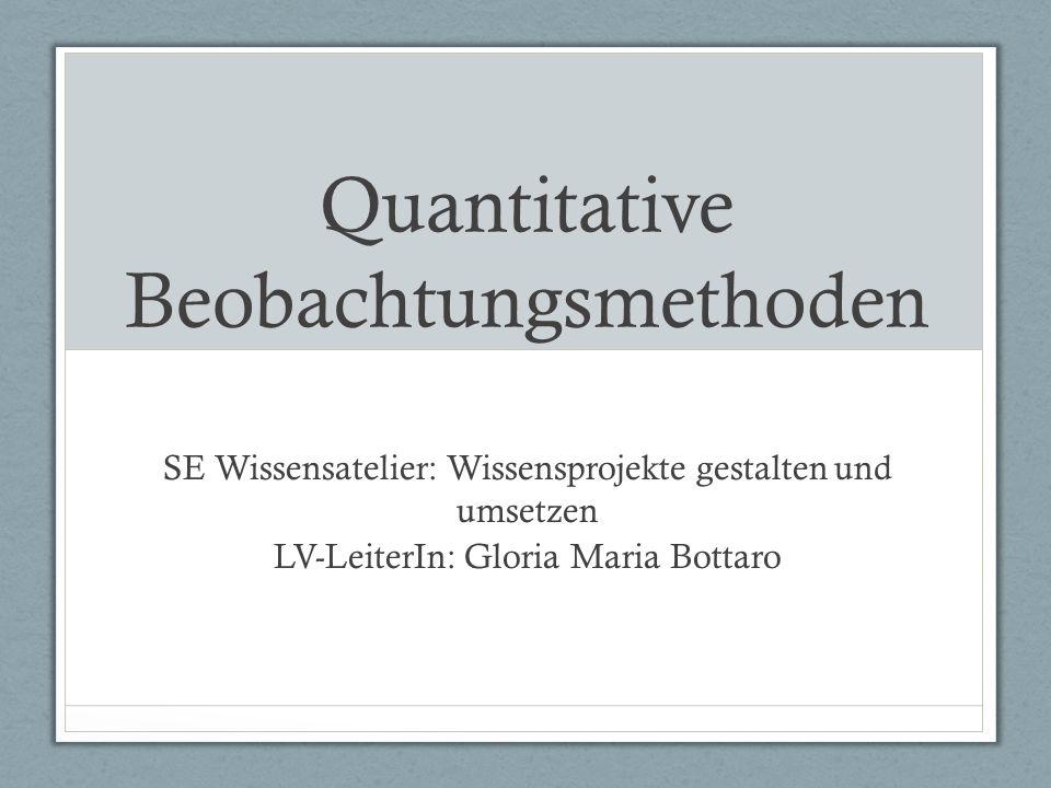 Quantitative Beobachtungsmethoden SE Wissensatelier: Wissensprojekte gestalten und umsetzen LV-LeiterIn: Gloria Maria Bottaro