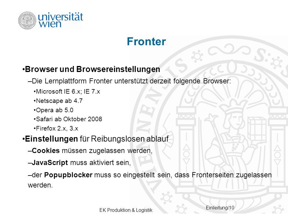 EK Produktion & Logistik Einleitung/10 Fronter Browser und Browsereinstellungen –Die Lernplattform Fronter unterstützt derzeit folgende Browser: Microsoft IE 6.x; IE 7.x Netscape ab 4.7 Opera ab 5.0 Safari ab Oktober 2008 Firefox 2.x, 3.x Einstellungen für Reibungslosen ablauf –Cookies müssen zugelassen werden, –JavaScript muss aktiviert sein, –der Popupblocker muss so eingestellt sein, dass Fronterseiten zugelassen werden.
