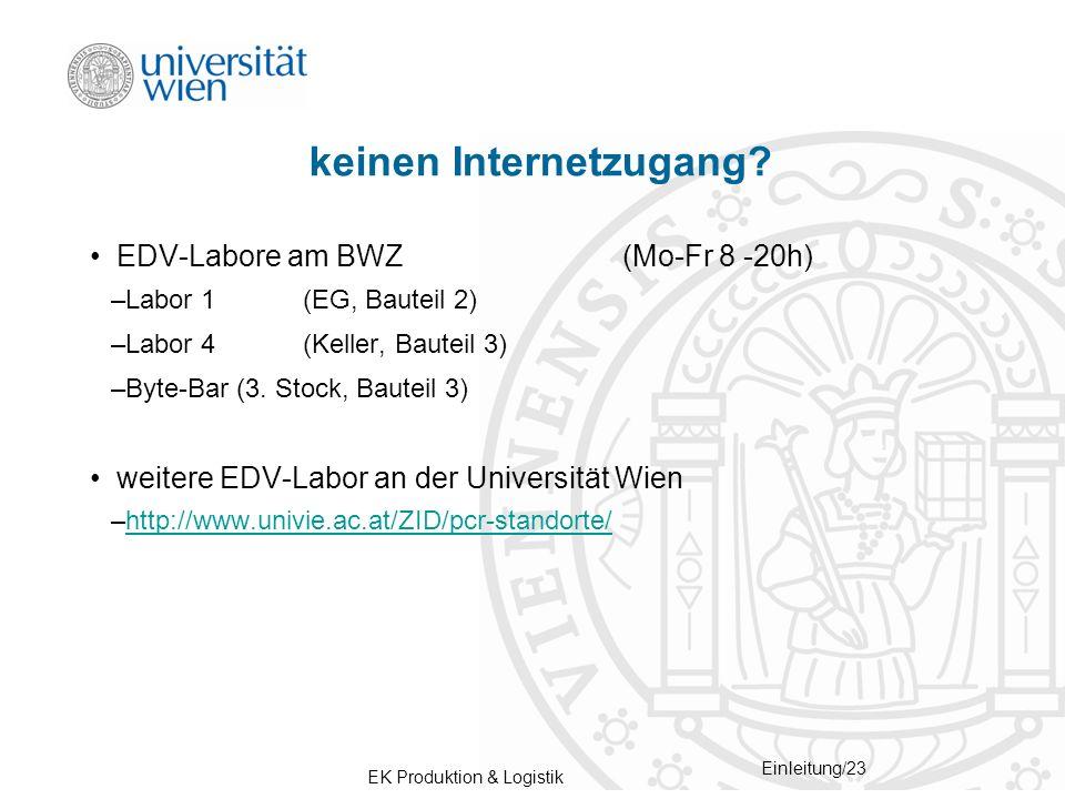 EK Produktion & Logistik Einleitung/23 keinen Internetzugang? EDV-Labore am BWZ(Mo-Fr 8 -20h) –Labor 1(EG, Bauteil 2) –Labor 4 (Keller, Bauteil 3) –By