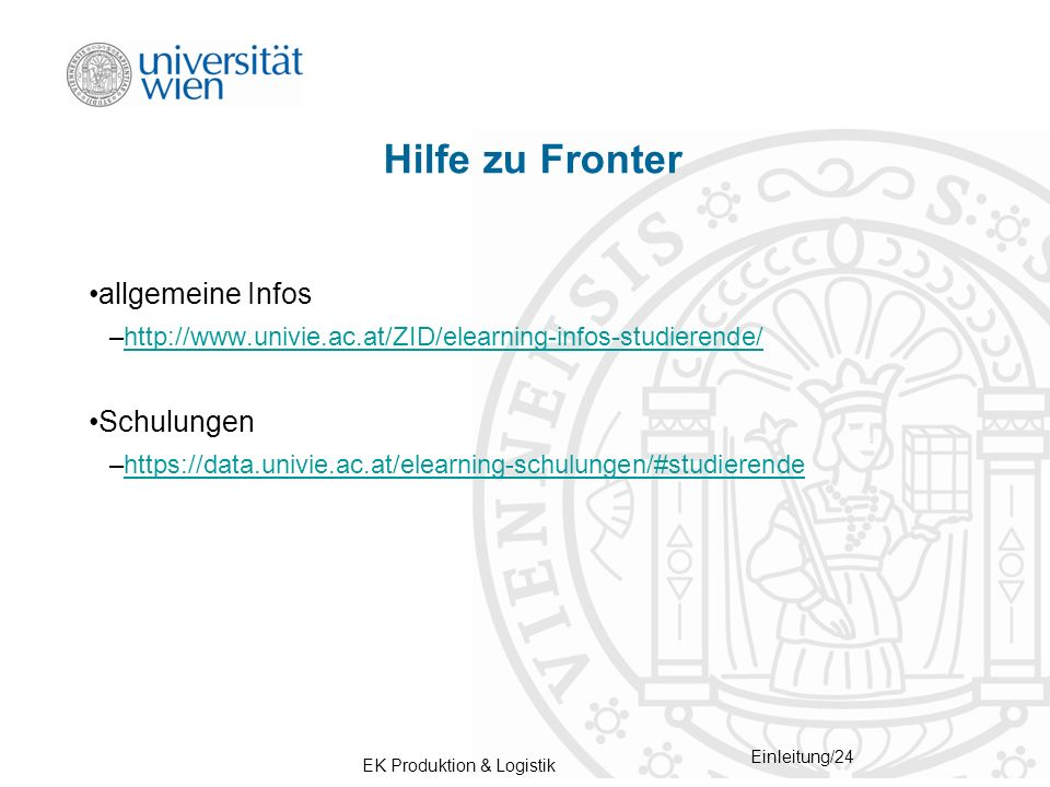 EK Produktion & Logistik Einleitung/24 Hilfe zu Fronter allgemeine Infos –http://www.univie.ac.at/ZID/elearning-infos-studierende/http://www.univie.ac.at/ZID/elearning-infos-studierende/ Schulungen –https://data.univie.ac.at/elearning-schulungen/#studierendehttps://data.univie.ac.at/elearning-schulungen/#studierende