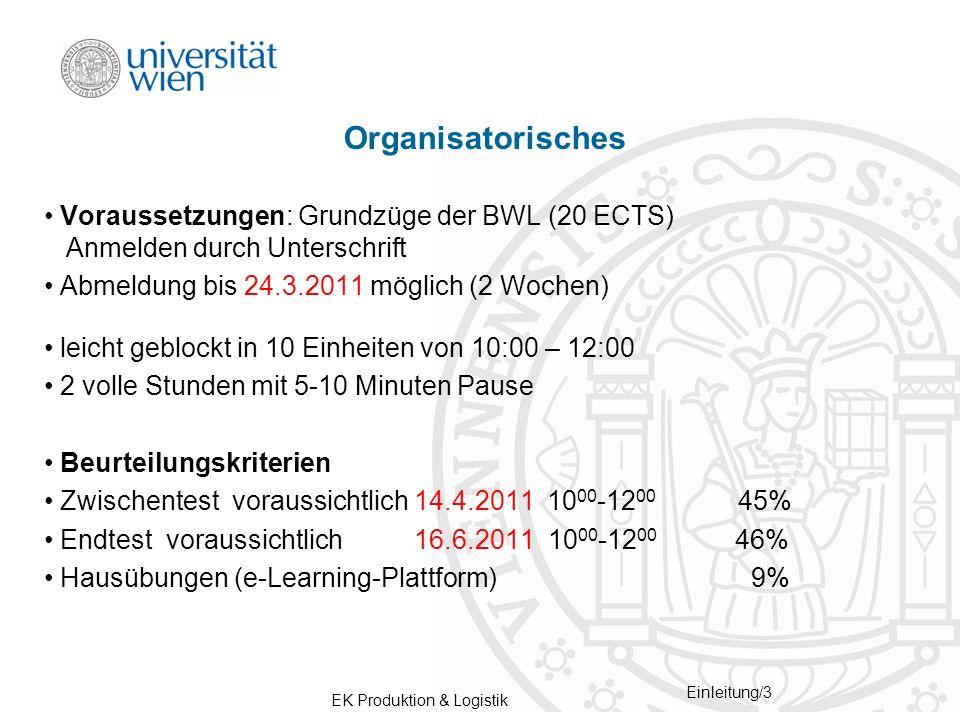 EK Produktion & Logistik Einleitung/3 Organisatorisches Voraussetzungen: Grundzüge der BWL (20 ECTS) Anmelden durch Unterschrift Abmeldung bis 24.3.2011 möglich (2 Wochen) leicht geblockt in 10 Einheiten von 10:00 – 12:00 2 volle Stunden mit 5-10 Minuten Pause Beurteilungskriterien Zwischentest voraussichtlich 14.4.2011 10 00 -12 00 45% Endtest voraussichtlich 16.6.2011 10 00 -12 00 46% Hausübungen (e-Learning-Plattform) 9%