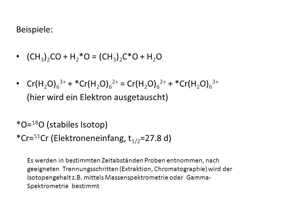 Beispiele: (CH 3 ) 2 CO + H 2 *O = (CH 3 ) 2 C*O + H 2 O Cr(H 2 O) 6 3+ + *Cr(H 2 O) 6 2+ = Cr(H 2 O) 6 2+ + *Cr(H 2 O) 6 3+ (hier wird ein Elektron a