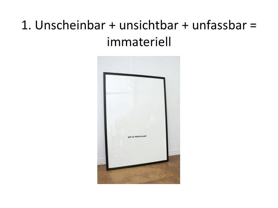 1. Unscheinbar + unsichtbar + unfassbar = immateriell
