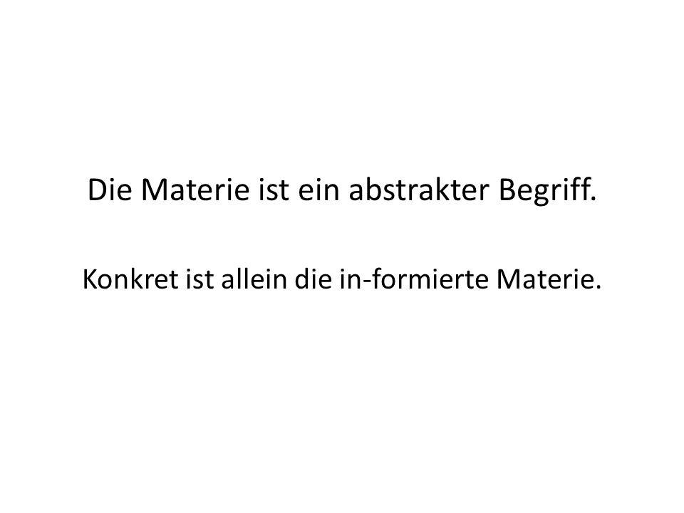 Die Materie ist ein abstrakter Begriff. Konkret ist allein die in-formierte Materie.