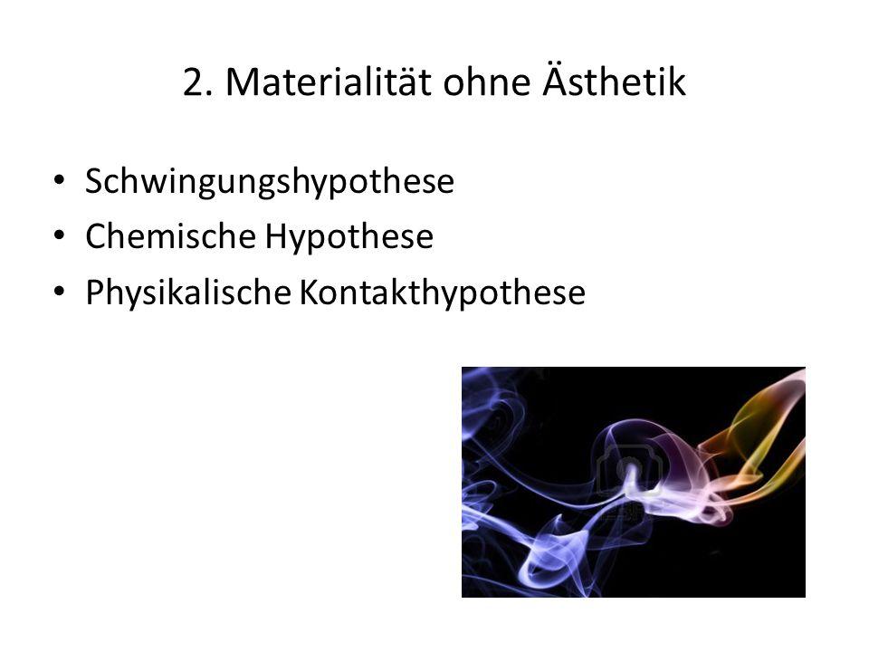 2. Materialität ohne Ästhetik Schwingungshypothese Chemische Hypothese Physikalische Kontakthypothese