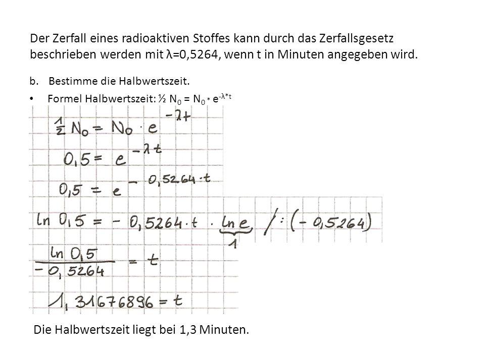 b.Bestimme die Halbwertszeit. Formel Halbwertszeit: ½ N 0 = N 0 * e -λ*t Die Halbwertszeit liegt bei 1,3 Minuten. Der Zerfall eines radioaktiven Stoff