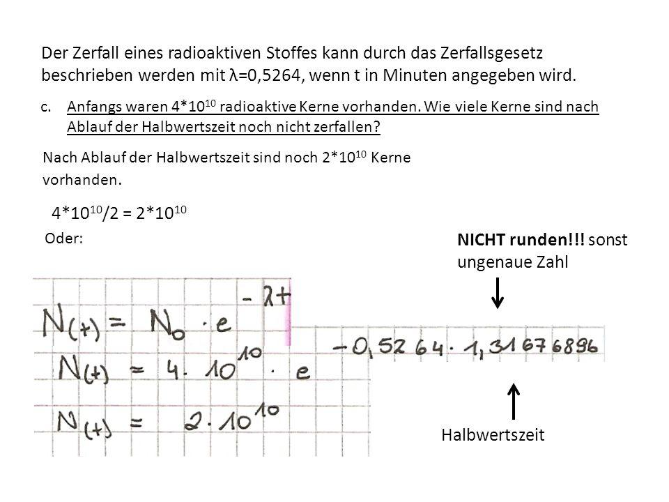 c.Anfangs waren 4*10 10 radioaktive Kerne vorhanden. Wie viele Kerne sind nach Ablauf der Halbwertszeit noch nicht zerfallen? NICHT runden!!! sonst un