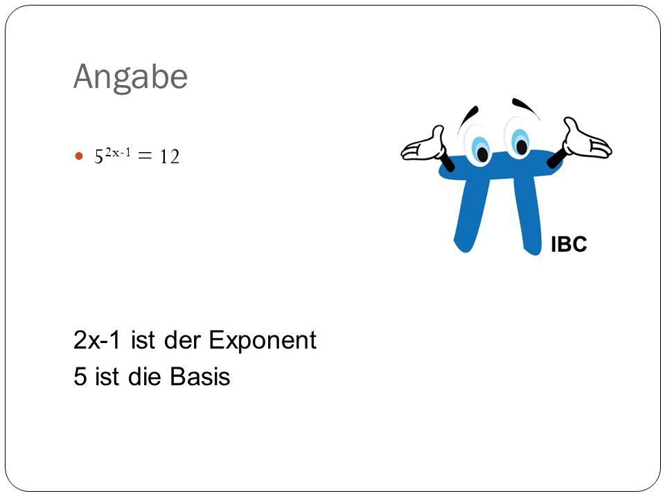 Angabe 5 2x-1 = 12 2x-1 ist der Exponent 5 ist die Basis