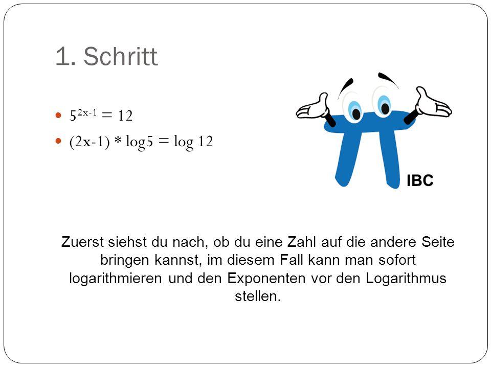 1. Schritt 5 2x-1 = 12 (2x-1) * log5 = log 12 Zuerst siehst du nach, ob du eine Zahl auf die andere Seite bringen kannst, im diesem Fall kann man sofo