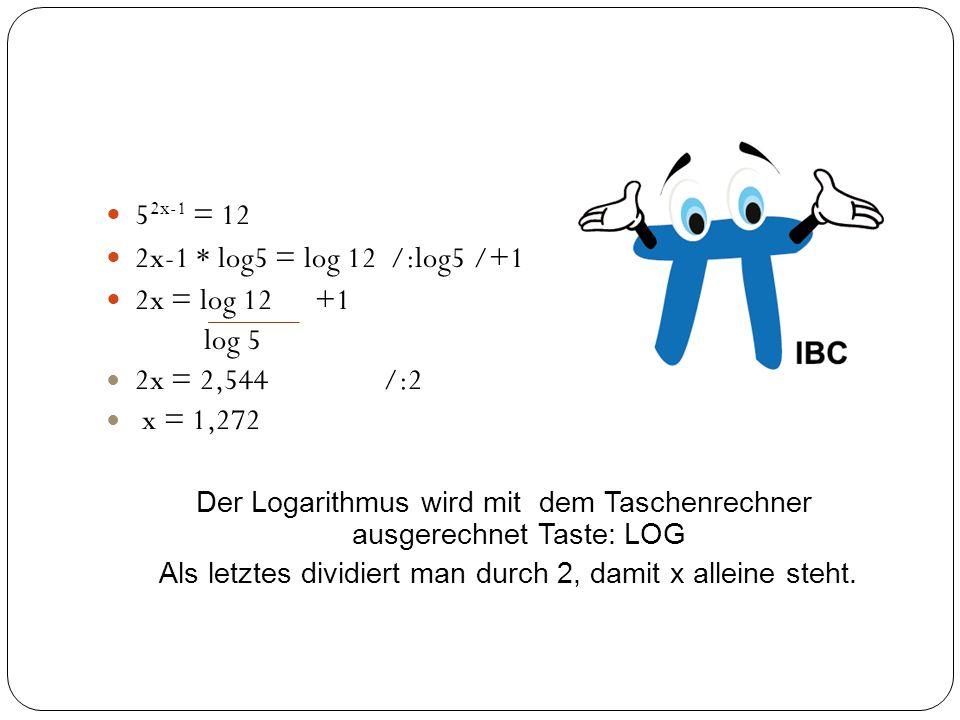 5 2x-1 = 12 2x-1 * log5 = log 12 /:log5 /+1 2x = log 12 +1 log 5 2x = 2,544 /:2 x = 1,272 Der Logarithmus wird mit dem Taschenrechner ausgerechnet Tas