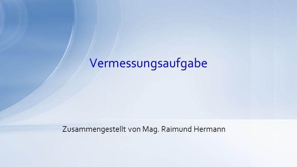 Vermessungsaufgabe Zusammengestellt von Mag. Raimund Hermann