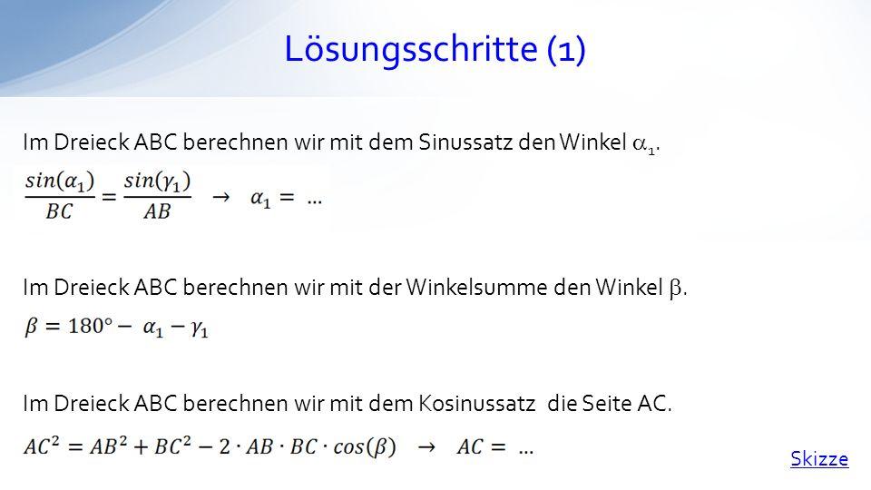 Lösungsschritte (1) Im Dreieck ABC berechnen wir mit dem Sinussatz den Winkel 1. Im Dreieck ABC berechnen wir mit der Winkelsumme den Winkel. Im Dreie