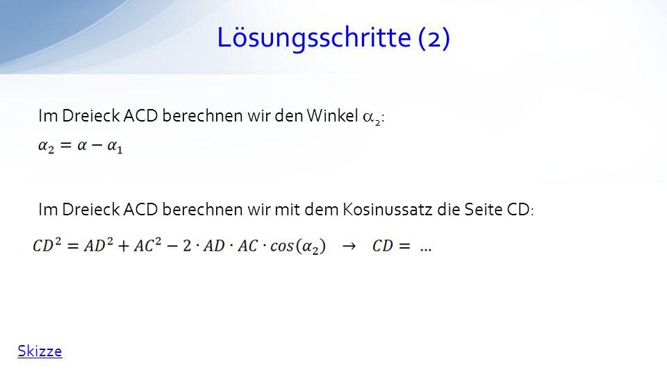 Lösungsschritte (2) Im Dreieck ACD berechnen wir den Winkel 2 : Im Dreieck ACD berechnen wir mit dem Kosinussatz die Seite CD: Skizze