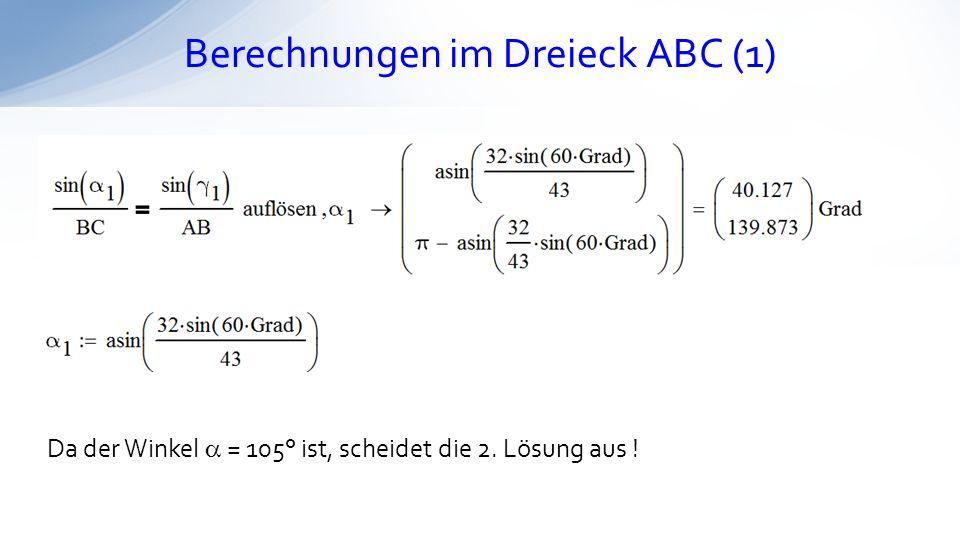 Berechnungen im Dreieck ABC (1) Da der Winkel = 105° ist, scheidet die 2. Lösung aus !