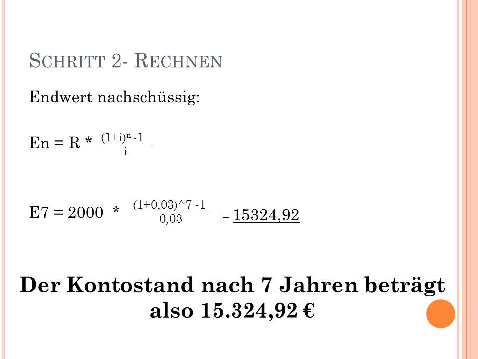 S CHRITT 2- R ECHNEN Endwert nachschüssig: En = R * E7 = 2000 * (1+0,03)^7 -1 0,03 = 15324,92 Der Kontostand nach 7 Jahren beträgt also 15.324,92 (1+i) n -1 i