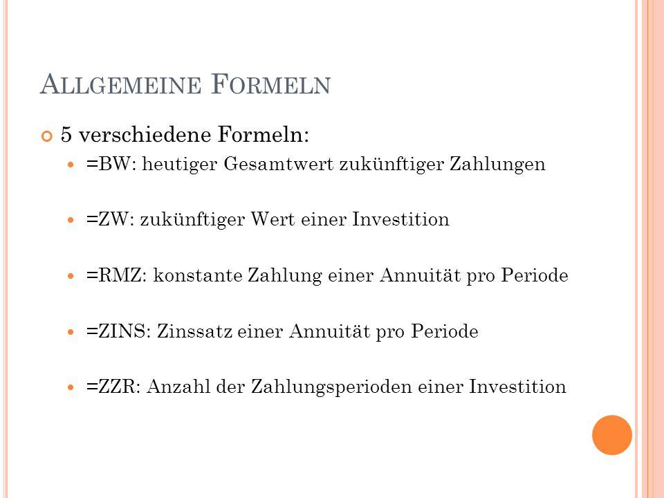 A LLGEMEINE F ORMELN 5 verschiedene Formeln: =BW: heutiger Gesamtwert zukünftiger Zahlungen =ZW: zukünftiger Wert einer Investition =RMZ: konstante Zahlung einer Annuität pro Periode =ZINS: Zinssatz einer Annuität pro Periode =ZZR: Anzahl der Zahlungsperioden einer Investition