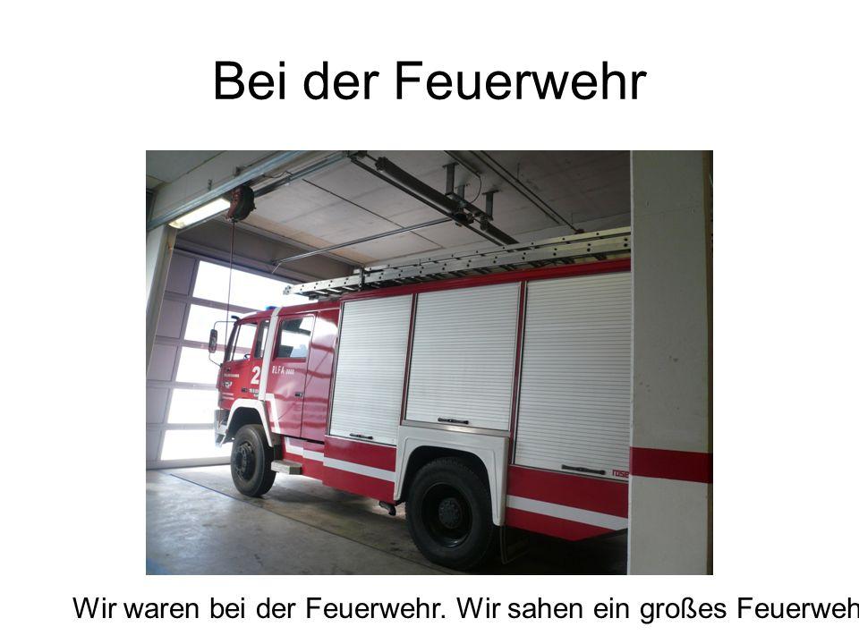 Bei der Feuerwehr Wir waren bei der Feuerwehr. Wir sahen ein großes Feuerwehrauto.
