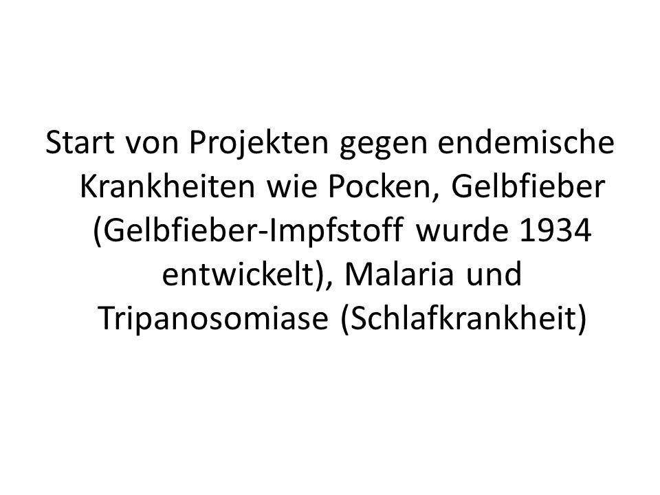 Start von Projekten gegen endemische Krankheiten wie Pocken, Gelbfieber (Gelbfieber-Impfstoff wurde 1934 entwickelt), Malaria und Tripanosomiase (Schl