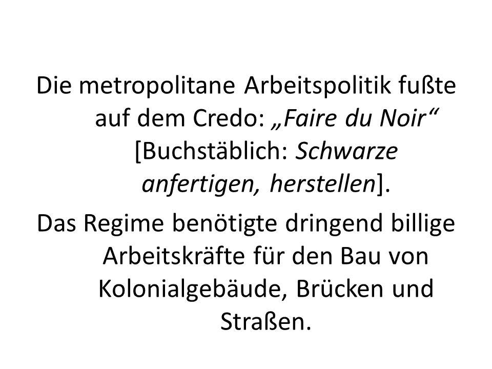 Die metropolitane Arbeitspolitik fußte auf dem Credo: Faire du Noir [Buchstäblich: Schwarze anfertigen, herstellen]. Das Regime benötigte dringend bil
