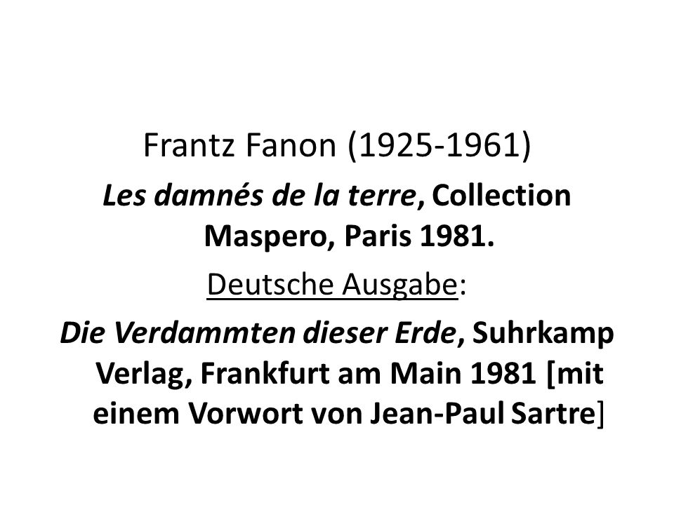 Frantz Fanon (1925-1961) Les damnés de la terre, Collection Maspero, Paris 1981. Deutsche Ausgabe: Die Verdammten dieser Erde, Suhrkamp Verlag, Frankf