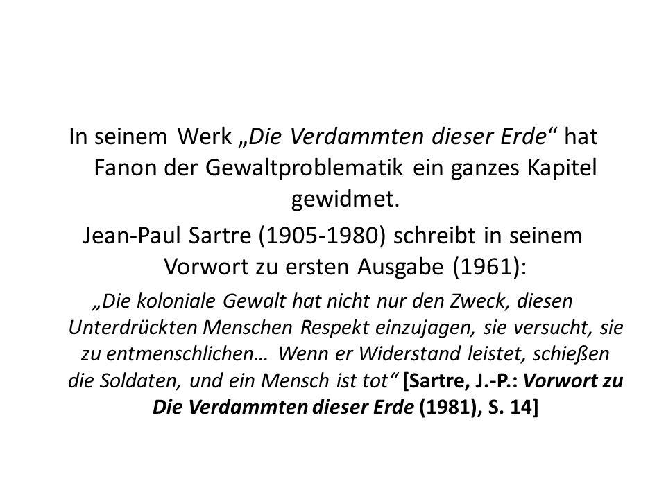 In seinem Werk Die Verdammten dieser Erde hat Fanon der Gewaltproblematik ein ganzes Kapitel gewidmet. Jean-Paul Sartre (1905-1980) schreibt in seinem
