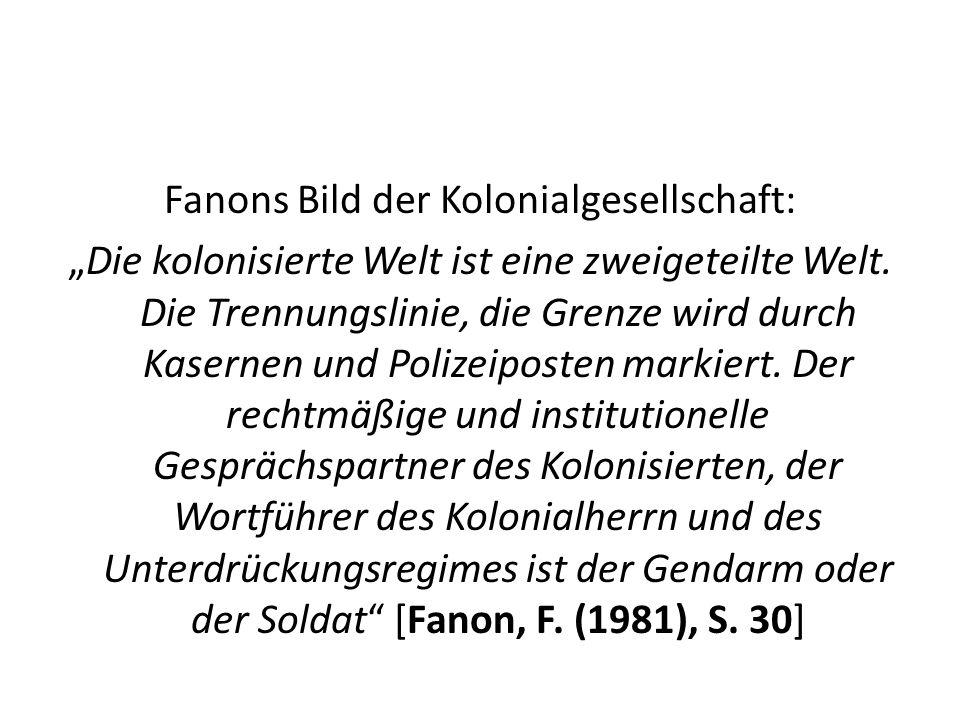 Fanons Bild der Kolonialgesellschaft: Die kolonisierte Welt ist eine zweigeteilte Welt. Die Trennungslinie, die Grenze wird durch Kasernen und Polizei