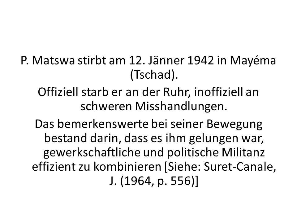P. Matswa stirbt am 12. Jänner 1942 in Mayéma (Tschad). Offiziell starb er an der Ruhr, inoffiziell an schweren Misshandlungen. Das bemerkenswerte bei